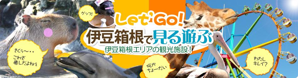 Let'Go 伊豆箱根で見る遊ぶ 伊豆箱根エリアの観光施設!