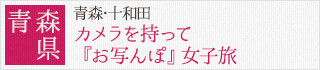 青森県:青森・十和田 カメラを持って『お写んぽ』女子旅