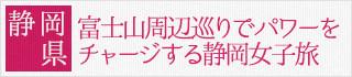 静岡県:富士山周辺巡りでパワーをチャージする静岡女子旅