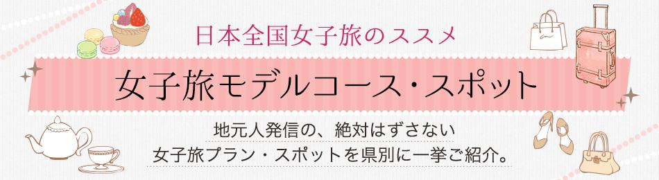 日本全国女子旅のススメ 女子旅モデルコース・スポット