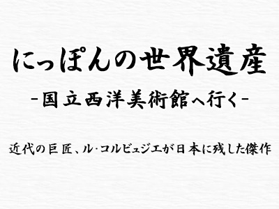 にっぽんの世界遺産~国立西洋美術館へ行く~